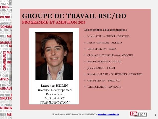 GROUPE DE TRAVAIL RSE/DD PROGRAMME ET AMBITION 2014 Les membres de la commission : • Virginie COLL – CREDIT AGRICOLE • Lae...