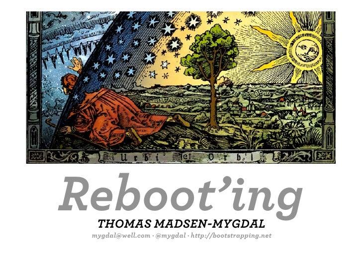 Reboot'ing   THOMAS MADSEN-MYGDAL  mygdal@well.com · @mygdal ·http://bootstrapping.net