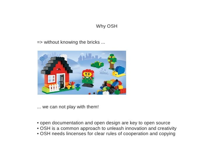 Why OSH=> without knowing the bricks ...... we can not play with them!• open documentation and open design are key to open...