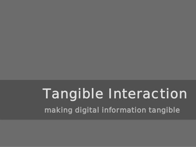 Tangible Interaction making digital information tangible