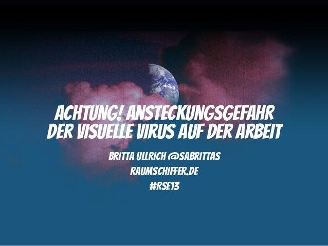 Achtung! Ansteckungsgefahrder visuelle Virus auf der Arbeit        Britta Ullrich @sabrittas             raumschiffer.de  ...