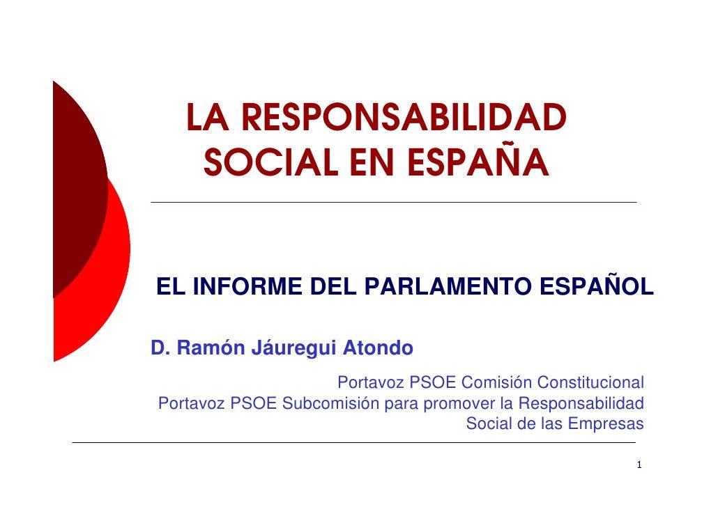 LA RESPONSABILIDAD     SOCIAL EN ESPAÑA   EL INFORME DEL PARLAMENTO ESPAÑOL  D. Ramón Jáuregui Atondo                    P...