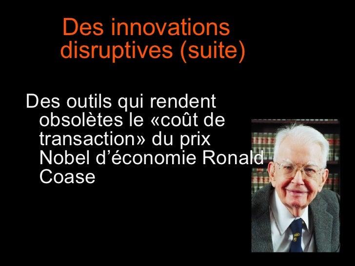 Des innovations disruptives (suite) Des outils qui rendent obsolètes le «coût de transaction» du prix Nobel d'économie Ron...