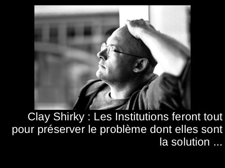 <ul><li>Clay Shirky  : Les Institutions feront tout pour préserver le problème dont elles sont la solution ... </li></ul>
