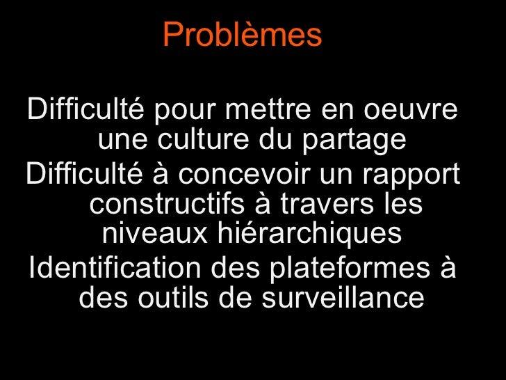 Problèmes Difficulté pour mettre en oeuvre une culture du partage Difficulté à concevoir un rapport  constructifs à traver...