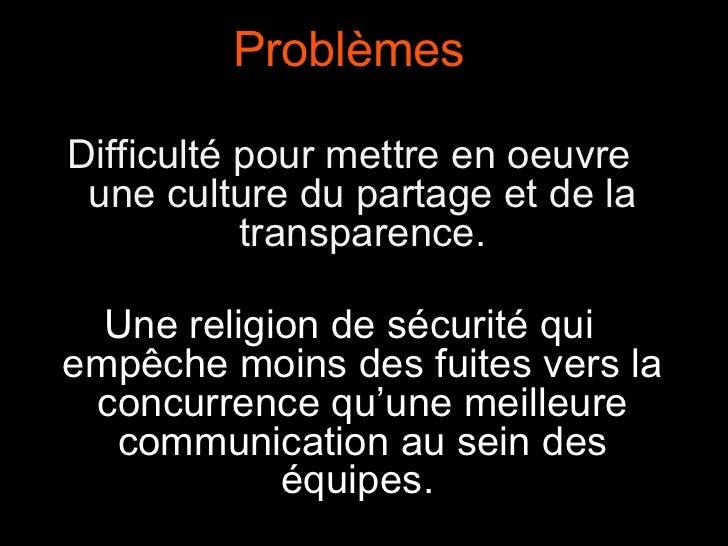 Problèmes Difficulté pour mettre en oeuvre une culture du partage et de la transparence. Une religion de sécurité qui empê...