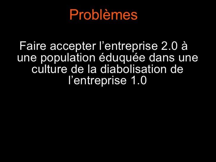 Problèmes Faire accepter l'entreprise 2.0 à une population éduquée dans une culture de la diabolisation de l'entreprise 1.0