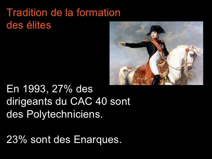 Tradition de la formation des élites En 1993, 27% des dirigeants du CAC 40 sont des Polytechniciens. 23% sont des Enarques.