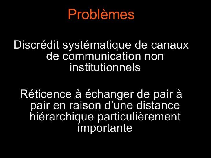 Problèmes Discrédit systématique de canaux de communication non institutionnels Réticence à échanger de pair à pair en rai...