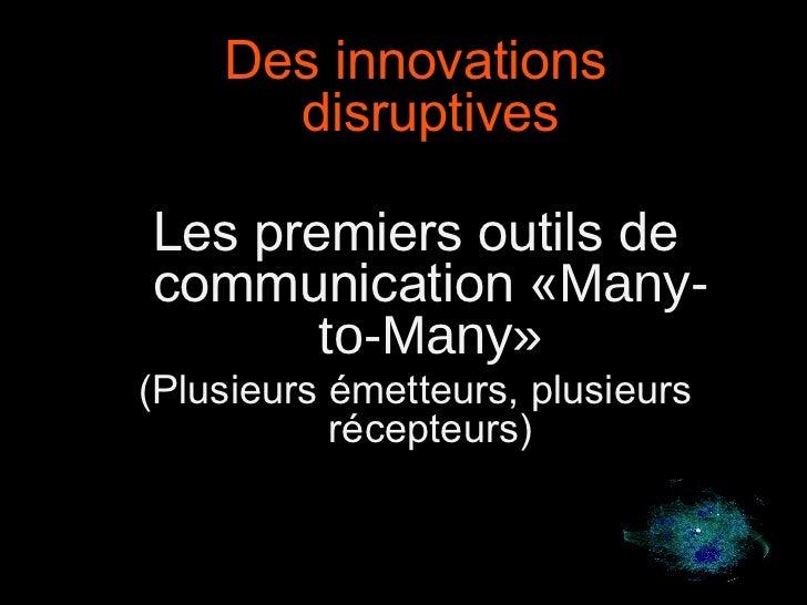 9 Des innovations disruptives Les premiers outils de communication « Many-to-Many» (Plusieurs émetteurs, plusieurs récepte...
