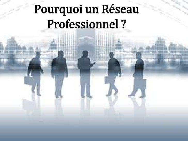 Pourquoi un Réseau  Professionnel ?