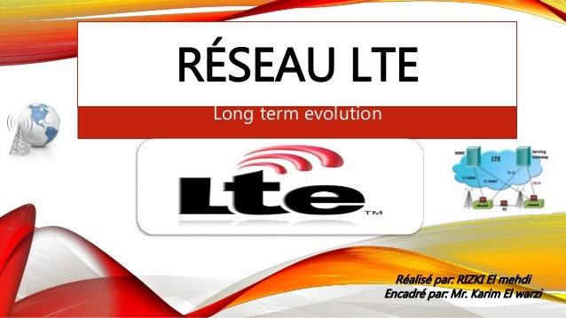 RÉSEAU LTE Long term evolution Réalisé par: RIZKI El mehdi Encadré par: Mr. Karim El warzi