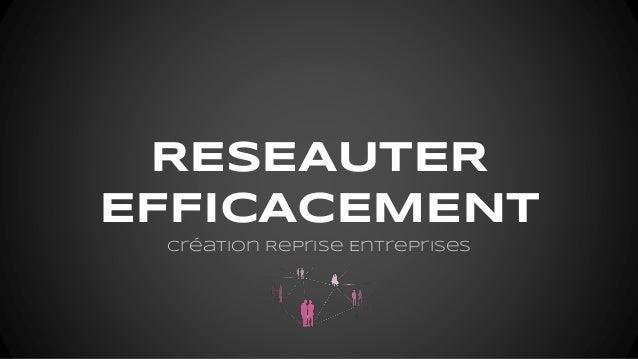 RESEAUTER EFFICACEMENT Création Reprise Entreprises
