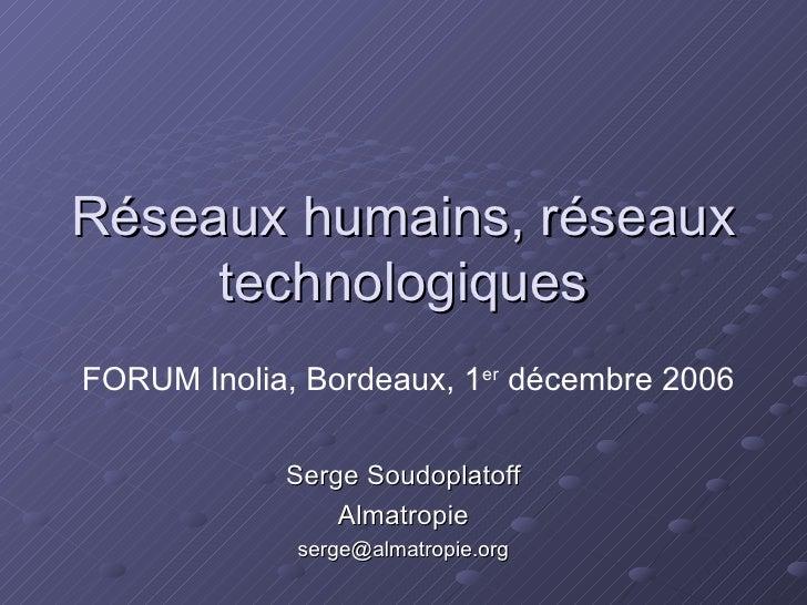 Réseaux humains, réseaux technologiques Serge Soudoplatoff Almatropie [email_address] FORUM Inolia, Bordeaux, 1 er  décemb...