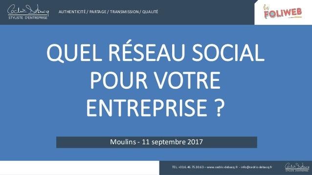 QUEL RÉSEAU SOCIAL POUR VOTRE ENTREPRISE ? Moulins - 11 septembre 2017 AUTHENTICITÉ / PARTAGE / TRANSMISSION / QUALITÉ TEL...
