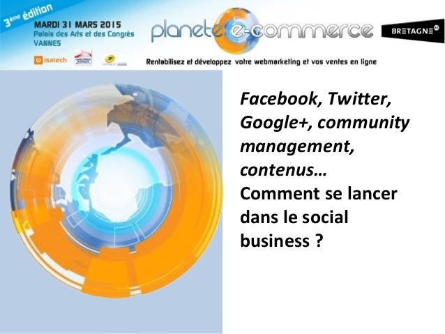 Facebook, Twitter, Google+, community management, contenus… Comment se lancer dans le social business ?