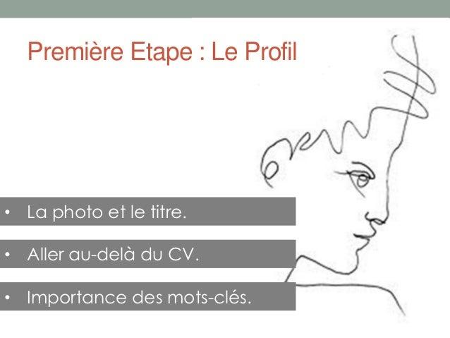 Première Etape : Le Profil• La photo et le titre.• Aller au-delà du CV.• Importance des mots-clés.