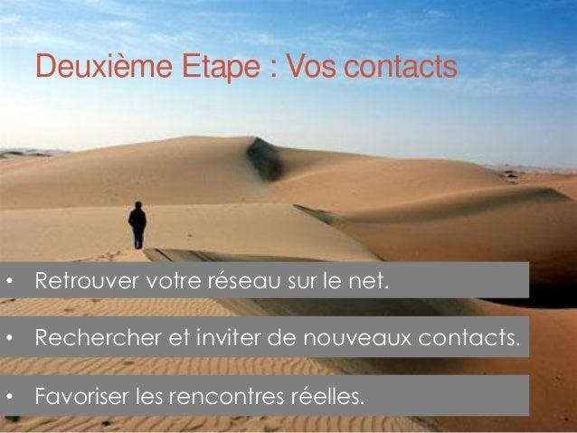 Deuxième Etape : Vos contacts• Retrouver votre réseau sur le net.• Rechercher et inviter de nouveaux contacts.• Favoriser ...