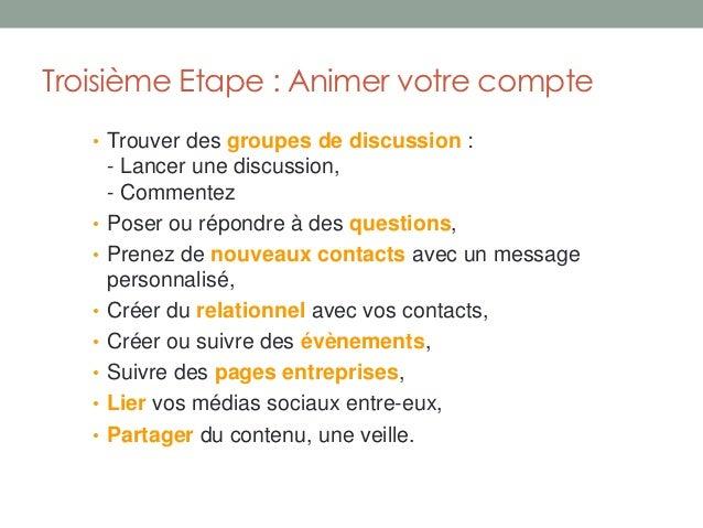 Troisième Etape : Animer votre compte   • Trouver des groupes de discussion :       - Lancer une discussion,       - Comme...