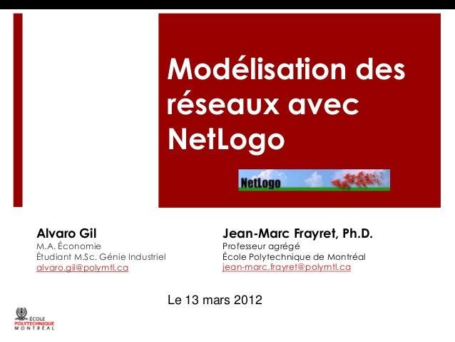 Modélisation des réseaux avec NetLogo Alvaro Gil  M.A. Économie Étudiant M.Sc. Génie Industriel alvaro.gil@polymtl.ca  Jea...
