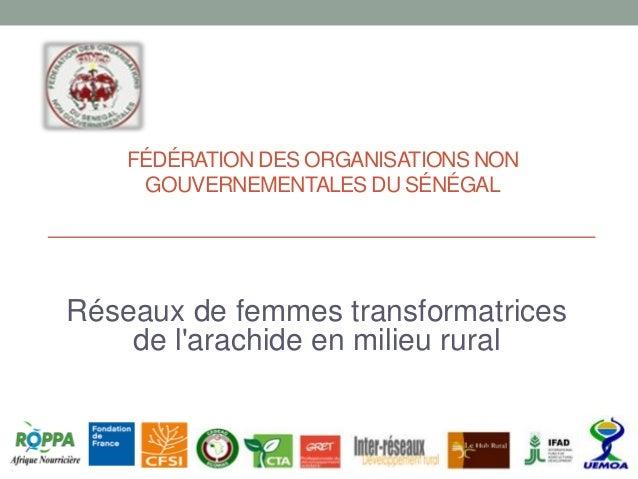 FÉDÉRATION DES ORGANISATIONS NON GOUVERNEMENTALES DU SÉNÉGAL Réseaux de femmes transformatrices de l'arachide en milieu ru...