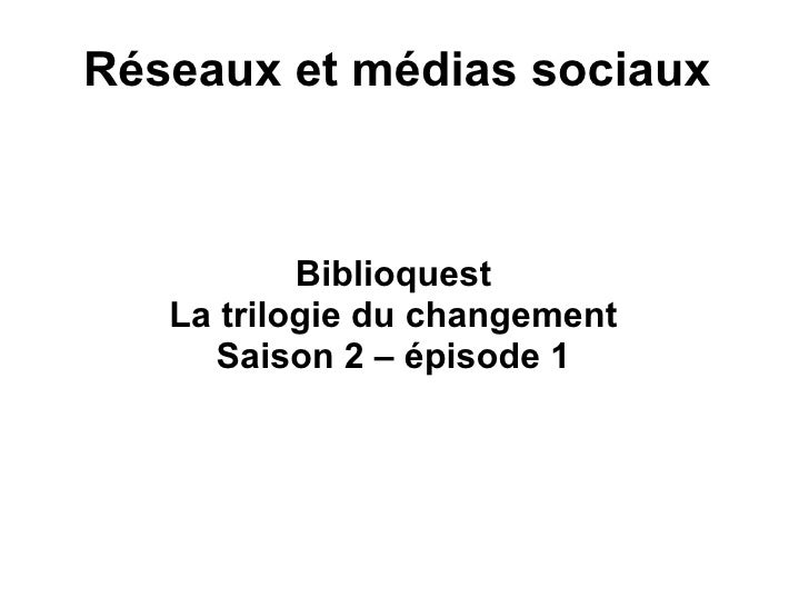 Réseaux et médias sociaux Biblioquest La trilogie du changement Saison 2 – épisode 1