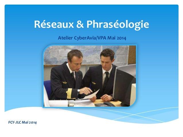 Réseaux & Phraséologie Atelier CyberAvia/VPA Mai 2014 FCY-JLC Mai 2014