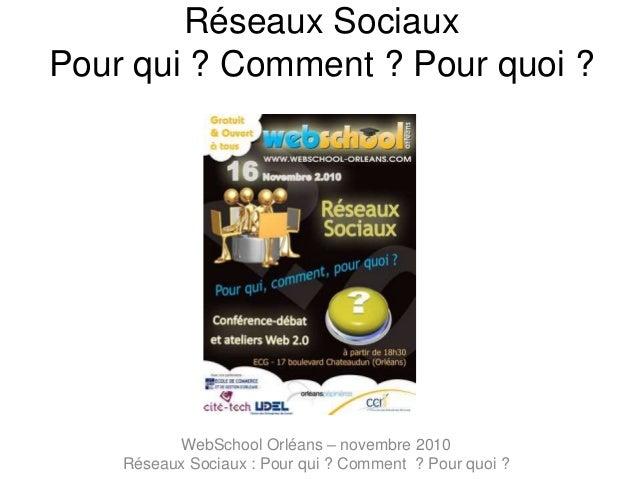 Réseaux Sociaux Pour qui ? Comment ? Pour quoi ? WebSchool Orléans – novembre 2010 Réseaux Sociaux : Pour qui ? Comment ? ...