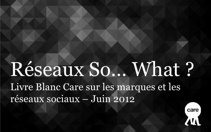 Réseaux So… What ?Livre Blanc Care sur les marques et lesréseaux sociaux – Juin 2012