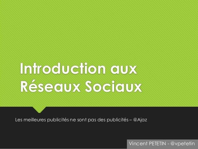 Introduction aux Réseaux Sociaux Les meilleures publicités ne sont pas des publicités – @Ajaz Vincent PETETIN - @vpetetin