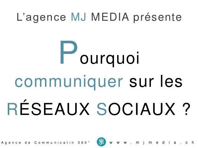 L'agence MJ MEDIA présente  Pourquoi  communiquer sur les  RÉSEAUX SOCIAUX ?  A g e n c e d e C o m m u n i c a t i n 3 6 ...