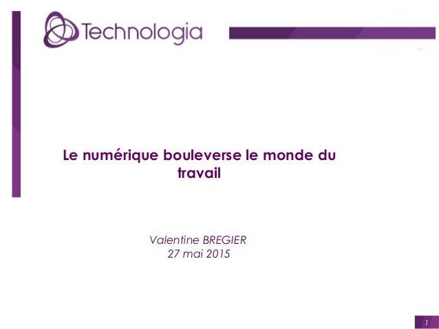 1 Le numérique bouleverse le monde du travail Valentine BREGIER 27 mai 2015