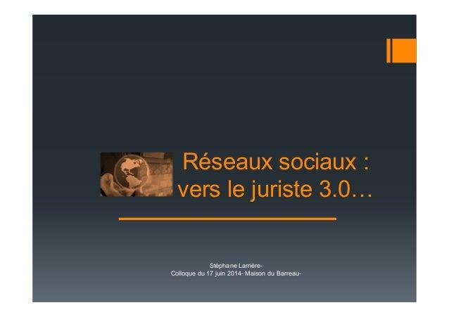 Réseaux sociaux : vers le juriste 3.0 Stéphane Larrière- Colloque du 17 juin 2014- Maison du Barreau-