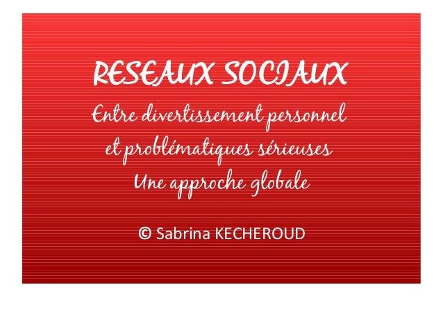 RESEAUX SOCIAUX Entre divertissement personnel et problématiques sérieuses Une approche globale © Sabrina KECHEROUD
