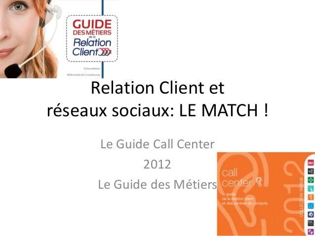 Relation Client etréseaux sociaux: LE MATCH !      Le Guide Call Center             2012      Le Guide des Métiers