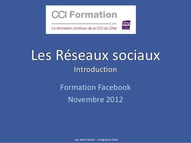 Les Réseaux sociaux       Introduction    Formation Facebook      Novembre 2012       par André Gentit- - Intégrateur Web