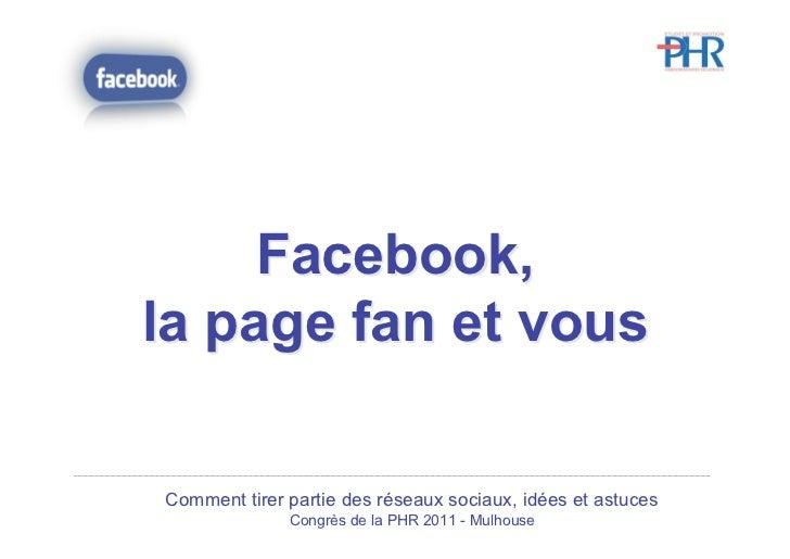 Facebook,la page fan et vousComment tirer partie des réseaux sociaux, idées et astuces              Congrès de la PHR 2011...