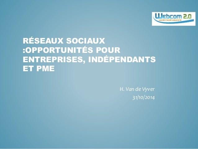 RÉSEAUX SOCIAUX :OPPORTUNITÉS POUR ENTREPRISES, INDÉPENDANTS ET PME H. Van de Vyver 31/10/2014