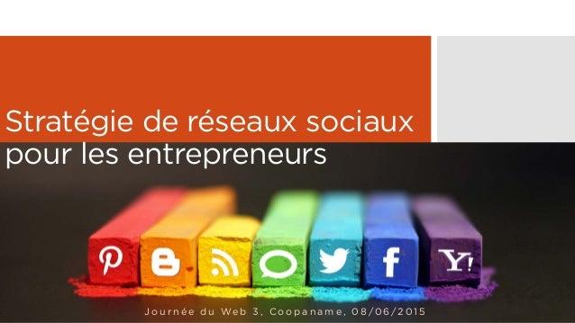Stratégie de réseaux sociaux pour les entrepreneurs J o u r n é e d u We b 3 , C o o p a n a m e , 0 8 / 0 6 / 2 0 1 5