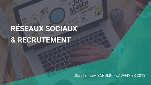 RÉSEAUX SOCIAUX & RECRUTEMENT IDE2018 - LEA SAPOLIN - 27 JANVIER 2018