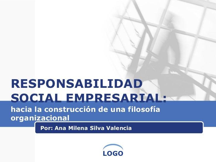 RESPONSABILIDAD SOCIAL EMPRESARIAL:  hacia la construcción de una filosofía organizacional  Por: Ana Milena Silva Valencia