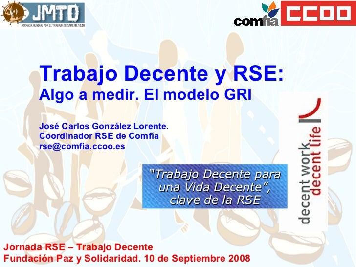 Trabajo Decente y RSE:  Algo a medir. El modelo GRI José Carlos González Lorente. Coordinador RSE de Comfía  [email_addres...