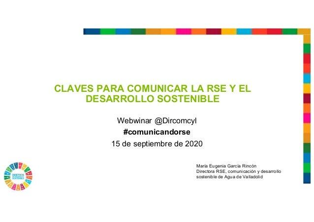 CLAVES PARA COMUNICAR LA RSE Y EL DESARROLLO SOSTENIBLE Webwinar @Dircomcyl #comunicandorse 15 de septiembre de 2020 María...