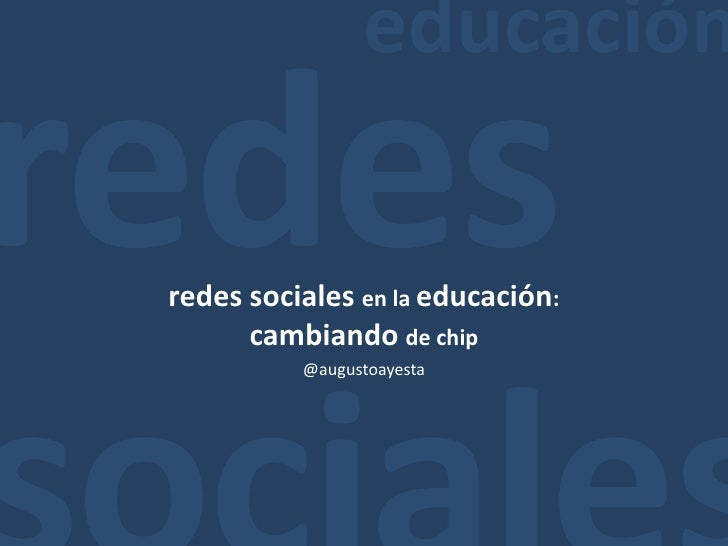 educación<br />redes<br />sociales<br />redes sociales en la educación: <br />cambiando de chip<br />@augustoayesta<br />