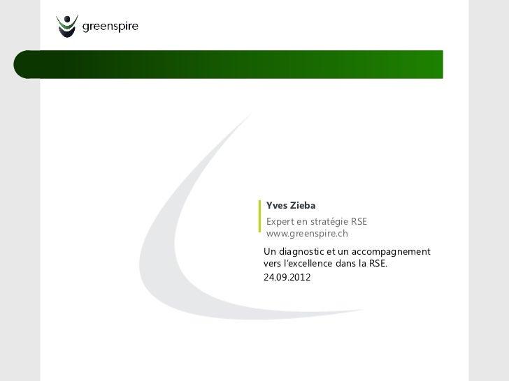 Yves ZiebaExpert en stratégie RSEwww.greenspire.chUn diagnostic et un accompagnementvers l'excellence dans la RSE.24.09.2012