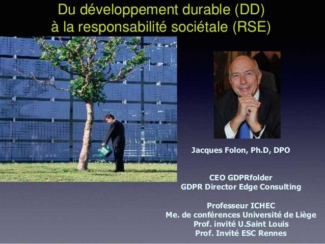 Du développement durable (DD) à la responsabilité sociétale (RSE) Jacques Folon, Ph.D, DPO CEO GDPRfolder GDPR Director Ed...