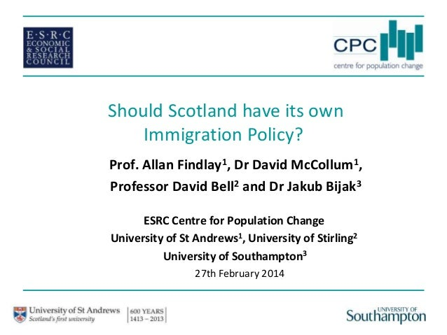 Should Scotland have its own Immigration Policy? Prof. Allan Findlay1, Dr David McCollum1, Professor David Bell2 and Dr Ja...