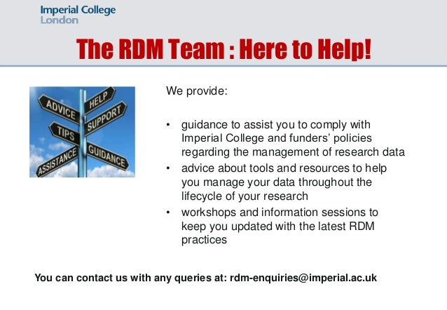 The RDM Team : Here to Help! We provide: • guidance to assist you to comply with Imperial College and funders' policies re...