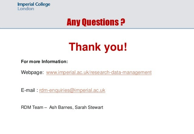 Any Questions ? Thank you! For more Information: Webpage: www.imperial.ac.uk/research-data-management E-mail : rdm-enquiri...