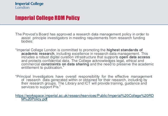 Imperial College RDM Policy The Provost's Board has approved a research data management policy in order to assist principl...